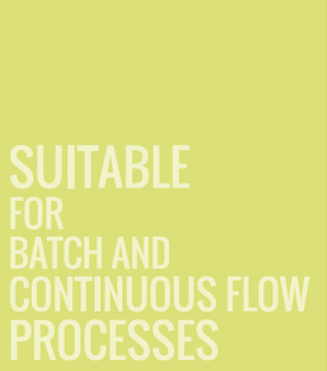 SUITABLE FOR BATCH AND CONTINUOUS FLOW PROCESSES